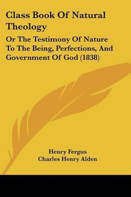 Class Book Of Natural Theology: Or The Testimony Of Nature To The Being, Perfections, And Government Of God (1838) by Henry Fergus