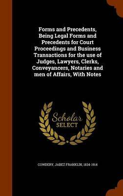 Forms and Precedents, Being Legal Forms and Precedents for Court Proceedings and Business Transactions for the Use of Judges, Lawyers, Clerks, Conveyancers, Notaries and Men of Affairs, with Notes by Jabez Franklin Cowdery