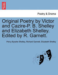 Original Poetry by Victor and Cazire-P. B. Shelley and Elizabeth Shelley. Edited by R. Garnett. by Percy Bysshe Shelley