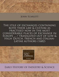 The Stile of Exchanges Containing Both Their Law & Custom as Practised Now in the Most Considerable Places of Exchange in Europe ... / Translated Out of Low & High Dutch, French and Italian-Latine Authors (1682) by John Scarlett