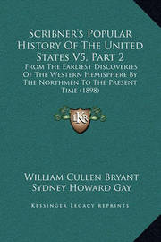 Scribner's Popular History of the United States V5, Part 2: From the Earliest Discoveries of the Western Hemisphere by the Northmen to the Present Time (1898) by Professor Noah Brooks