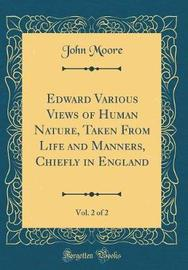 Edward Various Views of Human Nature, Taken from Life and Manners, Chiefly in England, Vol. 2 of 2 (Classic Reprint) by John Moore image