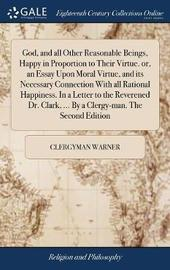 God, and All Other Reasonable Beings, Happy in Proportion to Their Virtue. Or, an Essay Upon Moral Virtue, and Its Necessary Connection with All Rational Happiness. in a Letter to the Reverened Dr. Clark, ... by a Clergy-Man. the Second Edition by Clergyman Warner image