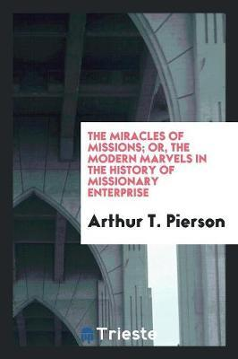 The Miracles of Missions; Or, the Modern Marvels in the History of Missionary Enterprise by Arthur T Pierson image