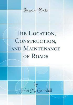 The Location, Construction, and Maintenance of Roads (Classic Reprint) by John M Goodell