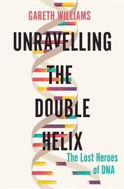 Unravelling the Double Helix by Gareth Williams