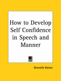 How to Develop Self Confidence in Speech and Manner (1912) by Grenville Kleiser