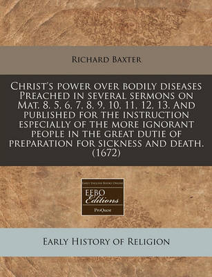 Christ's Power Over Bodily Diseases Preached in Several Sermons on Mat. 8. 5, 6, 7, 8, 9, 10, 11, 12, 13. and Published for the Instruction Especially of the More Ignorant People in the Great Dutie of Preparation for Sickness and Death. (1672) by Richard Baxter image