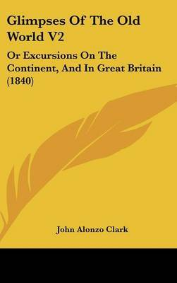 Glimpses of the Old World V2: Or Excursions on the Continent, and in Great Britain (1840) by John Alonzo Clark image