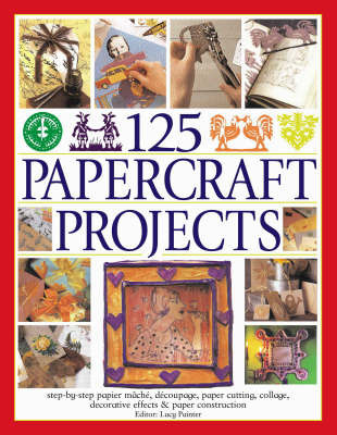 125 Papercraft Projects: Step-by-step Papier Mache, Decoupage, Paper Cutting, Collage, Decorative Effects and Paper Consturction by Lucy Painter