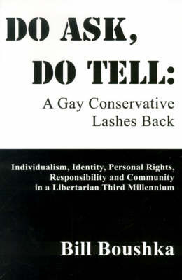 Do Ask, Do Tell: A Gay Conservative Lashes Back: Individualism, Identity, Personal Rights, Responsibility and Community in a Libertarian Third Millennium by Bill Boushka