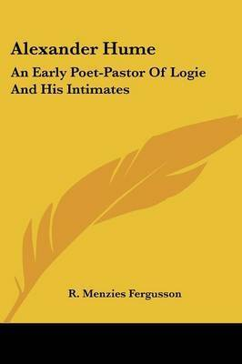 Alexander Hume: An Early Poet-Pastor of Logie and His Intimates by R. Menzies Fergusson