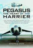 Pegasus - The Heart of the Harrier: The History and Development of the World's First Operational Vertical Take-off and Landing Jet Engine by Andrew Dow