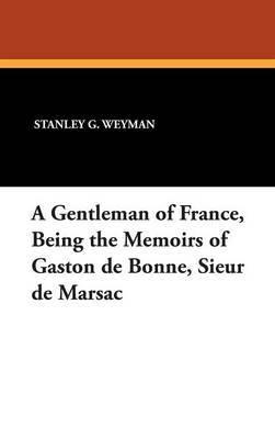A Gentleman of France, Being the Memoirs of Gaston de Bonne, Sieur de Marsac by Stanley G. Weyman image