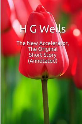 The New Accelerator, the Original Short Story (Annotated): Masterpiece Collection: The New Accelerator, H G Wells Famous Quotes, Book List, and Biography by H.G.Wells image