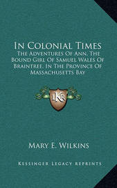In Colonial Times: The Adventures of Ann, the Bound Girl of Samuel Wales of Braintree, in the Province of Massachusetts Bay by Mary , E Wilkins