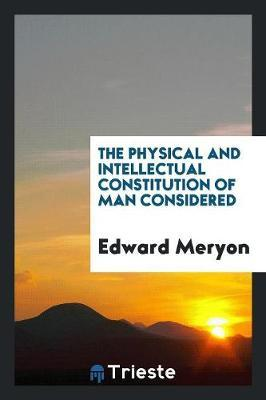 The Physical and Intellectual Constitution of Man Considered by Edward Meryon