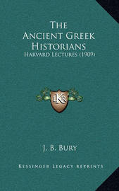 The Ancient Greek Historians: Harvard Lectures (1909) by J.B. Bury