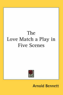 The Love Match a Play in Five Scenes by Arnold Bennett