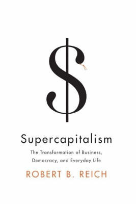 Supercapitalism: The Transformation Of Business, Democracy,And Everydaylife by Robert Reich