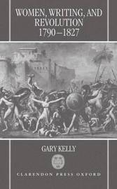 Women, Writing, and Revolution, 1790-1827 by Gary Kelly