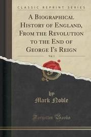 A Biographical History of England, from the Revolution to the End of George I's Reign, Vol. 1 (Classic Reprint) by Mark Noble