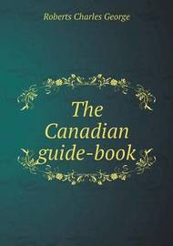 The Canadian Guide-Book by Charles G. Roberts