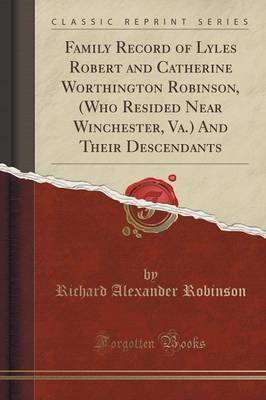 Family Record of Lyles Robert and Catherine Worthington Robinson, (Who Resided Near Winchester, Va.) and Their Descendants (Classic Reprint) by Richard Alexander Robinson