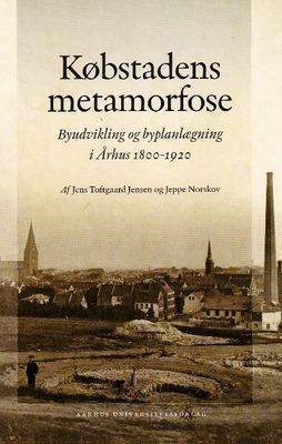 Kobstadens Metamorfose: Byudvikling Og Byplanlaegning I Arhus 1800-1920 by Af Jens image