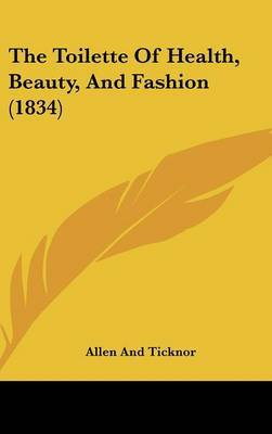 The Toilette of Health, Beauty, and Fashion (1834) by And Ticknor Allen and Ticknor image