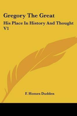 Gregory the Great: His Place in History and Thought V1 by F. Homes Dudden