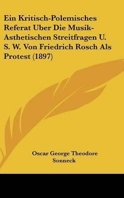 Ein Kritisch-Polemisches Referat Uber Die Musik-Asthetischen Streitfragen U. S. W. Von Friedrich Rosch ALS Protest (1897) by Oscar George Theodore Sonneck