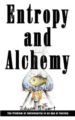 Entropy and Alchemy: the Problem of Individuality in an Age of Society by Edwin Stuart