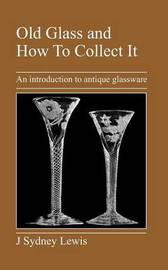 Old Glass and How To Collect It by J, Sydney Lewis