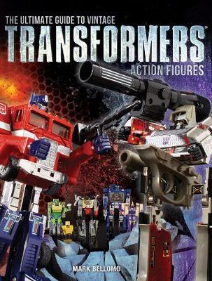The Ultimate Guide to Vintage Transformers Action Figures by Mark Bellomo