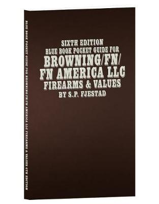 Sixth Edition Blue Book Pocket Guide for Browning/Fn/FN America LLC Firearms & Values by S P Fjestad