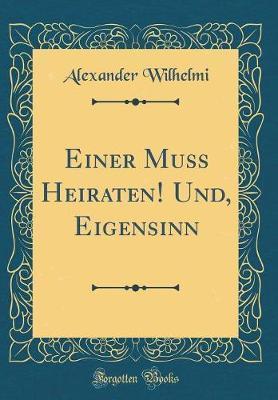 Einer Muss Heiraten! Und, Eigensinn (Classic Reprint) by Alexander Wilhelmi
