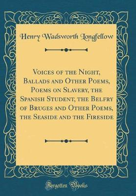 Voices of the Night, Ballads and Other Poems, Poems on Slavery, the Spanish Student, the Belfry of Bruges and Other Poems, the Seaside and the Fireside (Classic Reprint) by Henry Wadsworth Longfellow