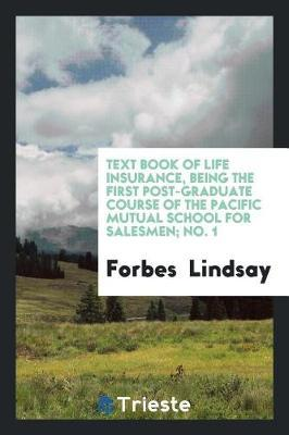 Text Book of Life Insurance, Being the First Post-Graduate Course of the Pacific Mutual School for Salesmen; No. 1 by Forbes-Lindsay