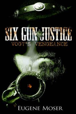 Six Gun Justice: Vogt's Vengeance by Eugene Moser image