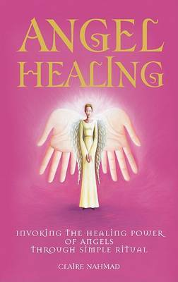 Angel Healing: Invoking the Healing Power of the Angels Through Simple Ritual by Claire Nahmad image