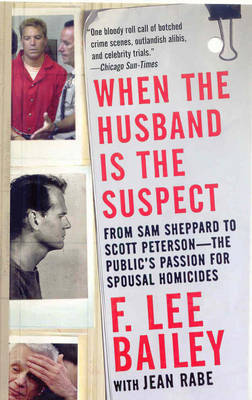 When the Husband is the Suspect: From Sam Sheppard to Scott Peterson - the Public's Passion for Spousal Homicides by F.Lee Bailey