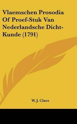 Vlaemschen Prosodia of Proef-Stuk Van Nederlandsche Dicht-Kunde (1791) by W J Claes