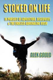 Stoked on Life: in Pursuit of Adventure, Discovery, and the Endless Adrenaline Rush by Alex Gould image