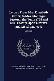 Letters from Mrs. Elizabeth Carter, to Mrs. Montagu, Between the Years 1755 and 1800 Chiefly Upon Literary and Moral Subjects; Volume 2 by Elizabeth Robinson Montagu