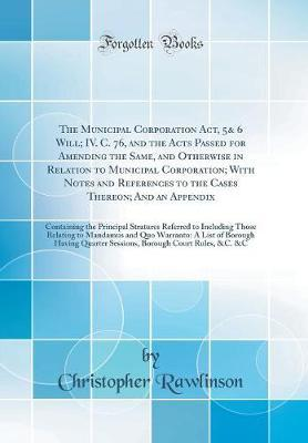 The Municipal Corporation Act, 5& 6 Will; IV. C. 76, and the Acts Passed for Amending the Same, and Otherwise in Relation to Municipal Corporation; With Notes and References to the Cases Thereon; And an Appendix by Christopher Rawlinson