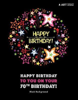 Happy Birthday To You On Your 70th Birthday! Black Background by Art Therapy Coloring