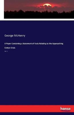 A Paper Containing a Statement of Facts Relating to the Approaching Cotton Crisis by George McHenry