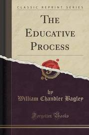 The Educative Process (Classic Reprint) by William Chandler Bagley