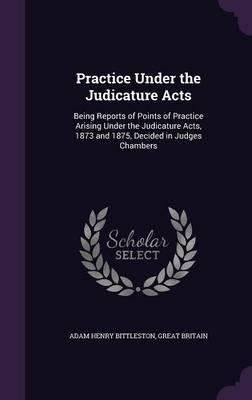 Practice Under the Judicature Acts by Adam Henry Bittleston image